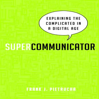 Supercommunicator: Explaining the Complicated So Anyone Can Understand, Frank J. Pietrucha