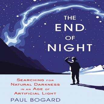 End of Night: Searching for Natural Darkness in an Age of Artificial Light, Paul Bogard