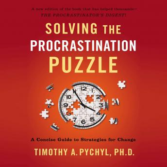 Solving the Procrastination Puzzle: A Concise Guide to Strategies for Change, Timothy A. Pychyl