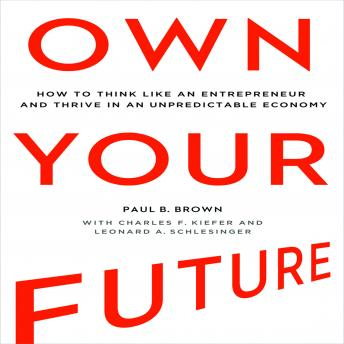 Own Your Future: How to Think Like an Entrepreneur and Thrive in an Unpredictable Economy, Paul B. Brown