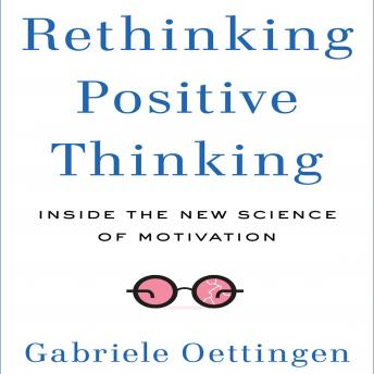 Rethinking Positive Thinking: Inside the New Science of Motivation, Gabriele Oettingen