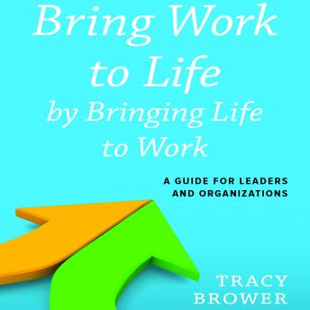 Bring Work to Life by Bringing Life to Work: A Guide for Leaders and Organizations