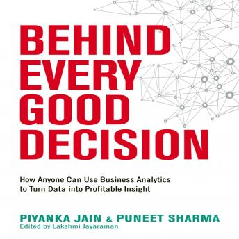 Behind Every Good Decision: How Anyone Can Use Business Analytics to Turn Data into Profitable Insight, Puneet Sharma, Piyanka Jain