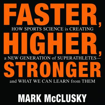 Download Faster, Higher, Stronger: How Sports Science Is Creating a New Generation of Superathletes-and What We Can Learn from Them by Mark McClusky
