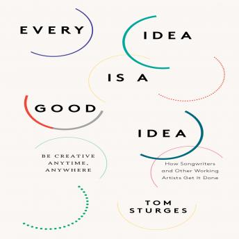 Every Idea is a Good Idea: Be Creative Anytime, Anywhere, Tom Sturges