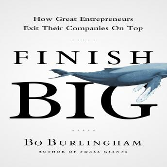 Finish Big: How Great Entrepreneurs Exit Their Companies on Top, Bo Burlingham