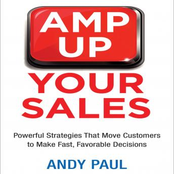 Amp Up Your Sales: Powerful Strategies That Move Customers to Make Fast, Favorable Decisions, Candy Paull