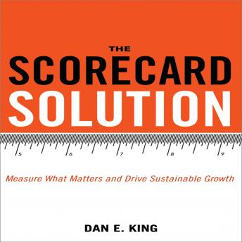 Scorecard Solution: Measure What Matters and Drive Sustainable Growth, Dan E. King