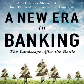 New Era in Banking: The Landscape After the Battle, Juan Pedro Moreno, Angel Berges, Mauro F. Guillen