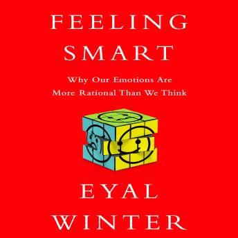 Feeling Smart: Why Our Emotions Are More Rational Than We Think, Eyal Winter