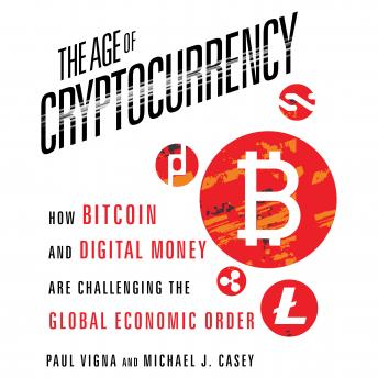 Age Cryptocurrency: How Bitcoin and Digital Money Are Challenging the Global Economic Order, Paul Vigna, Michael J. Casey