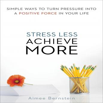 Stress Less. Achieve More.: Simple Ways to Turn Pressure into a Positive Force in Your Life, Aimee Bernstein