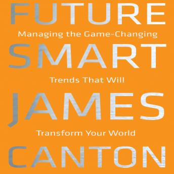 Future Smart: Managing the Game-Changing Trends that Will Transform Your World, James Canton