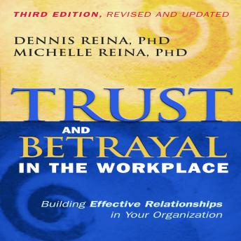 Trust and Betrayal in the Workplace: Building Effective Relationships in Your Organization, Michelle Reina, Dennis Reina