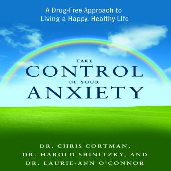 Take Control of Your Anxiety: A Drug-Free Approach to Living a Happy, Healthy Life, Laurie-Ann O'Connor, Harold Shinitzky, Christopher Cortman