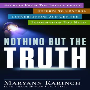 Nothing But the Truth: Secrets From Top Intelligence Experts to Control Conversations and Get the Information You Need, Maryann Karinch