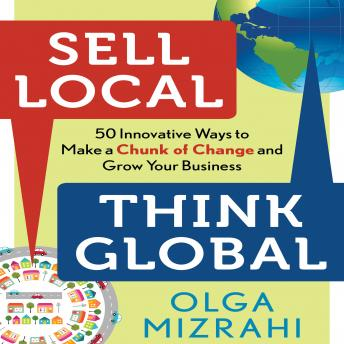 Sell Local, Think Global: 50 Innovative Ways to Make a Chunk of Change and Grow Your Business, Olga Mizrahi