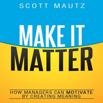 Make It Matter: How Managers Can Motivate by Creating Meaning, Scott Mautz