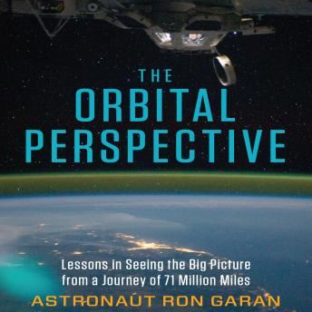 Orbital Perspective: Lessons in Seeing the Big Picture from a Journey of 71 Million Miles, Ron Garan
