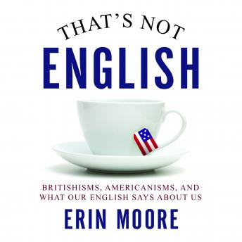 That's Not English: Britishisms, Americanisms, and What Our English Says About Us, Erin Moore