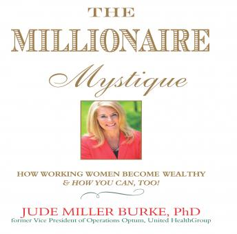 Millionaire Mystique: How Working Women Become Wealthy - And How You Can, Too!, Jude Millerr Burke