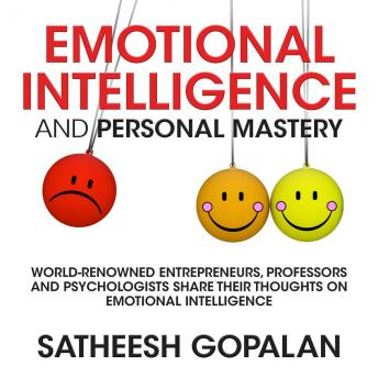 Emotional Intelligence and Personal Mastery: World-Renowned Entrepreneurs, Professors and Psychologists Share Their Thoughts on Emotional Intelligence, Satheesh Gopalan