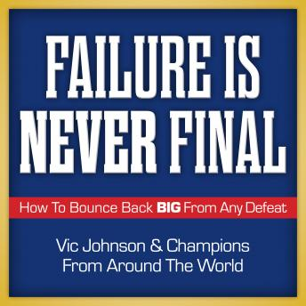 Failure is Never Final: How to Bounce Back Big From Any Defeat, Champions From Around the World, Vic Johnson
