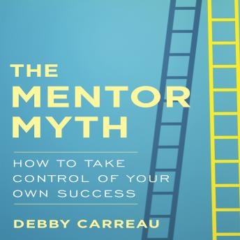 The Mentor Myth: How to Take Control of Your Own Success, Debby Carreau