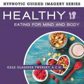 Healthy Eating for Mind and Body: The Hypnotic Guided Imagery Series, A.C.H. Glassner Twersky