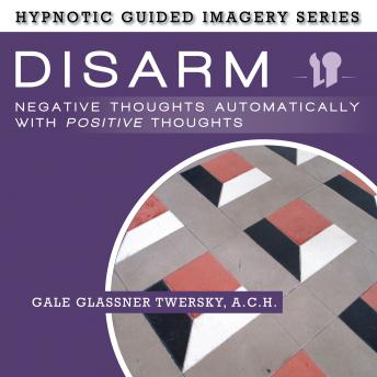 Disarm Negative Thoughts Automatically with Positive Thought: The Hypnotic Guided Imagery Series, A.C.H. Glassner Twersky