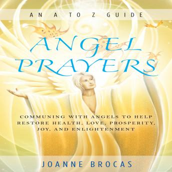 Angel Prayers: Communing With Angels to Help Restore Health, Love, Prosperity, Joy, and Enlightenment, Joanne Brocas