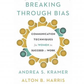 Breaking Through Bias:Communication Techniques for Women to Succeed at Work, Alton B. Harris, Andrea S. Kramer