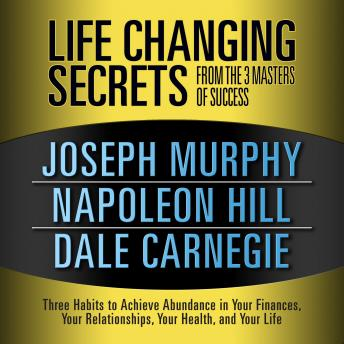 Life Changing Secrets from the 3 Masters Success: Three Habits to Achieve Abundance in Your Finances, Your Relationships,Your Health, and Your Life