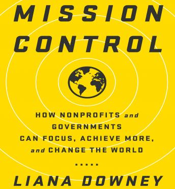 Mission Control: How Nonprofits and Governments Can Focus, Achieve More, and Change the World, Liama Downey