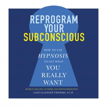 Download Reprogram Your Subconscious: How to Use Hypnosis to Get What You Really Want by Gale Glassner Twersky