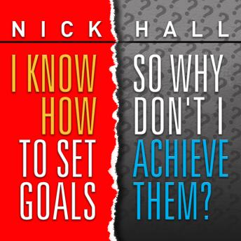 Know How to Set Goals, So Why Don't I Achieve Them?, Nick Hall