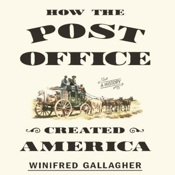 How the Post Office Created America: A History, Winifred Gallagher