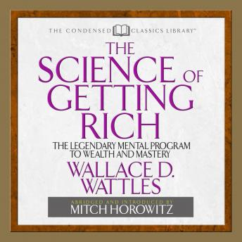 Science of Getting Rich: The Legendary Mental Program To Wealth And Mastery, Mitch Horowitz, Wallace D. Wattles