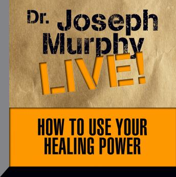 How to Use Your Healing Power: The Meaning of the Healings of Jesus, Joseph Murphy