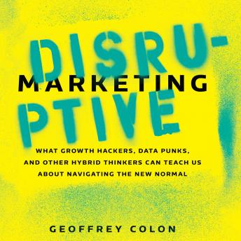 Disruptive Marketing: What Growth Hackers, Data Punks, and Other Hybrid Thinkers Can Teach Us About Navigating the New Normal, Geoffrey Colon