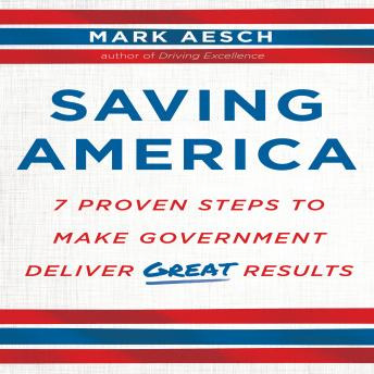 Saving America: Seven Proven Steps to Making Government Deliver Great Results, Mark Aesch