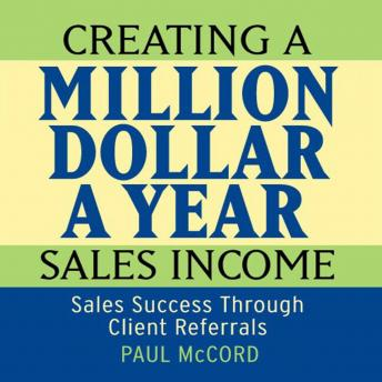 Creating a Million Dollar A Year Sales Income: Sales Success Through Client Referrals, Paul McCord