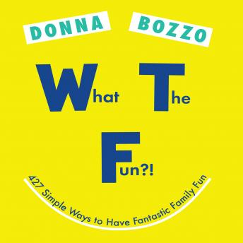 What the Fun?!: 427 Simple Ways to Have Fantastic Family Fun, Donna Bozzo