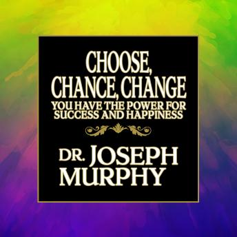 Choose, Chance, Change: You Have the Power for Success and Happiness