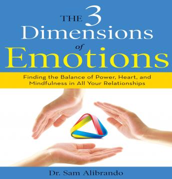 3 Dimensions of Emotions: Finding the Balance of Power, Heart, and Mindfulness in All of Your Relationships, Sam Alibrando