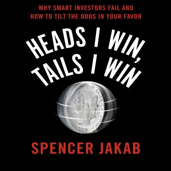 Heads I Win, Tails I Win: Why Smart Investors Fail and How to Tilt the Odds in Your Favor, Spencer Jakab