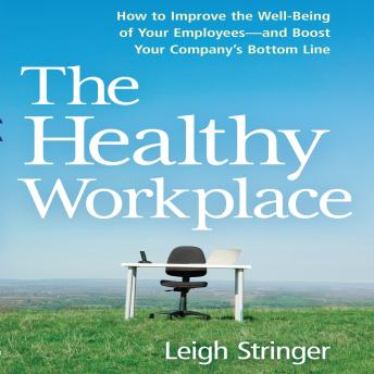Healthy Workplace: How to Improve the Well-Being of Your Employees---and Boost Your Company's Bottom Line, Leigh Stringer
