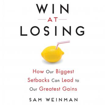 Win at Losing: How Our Biggest Setbacks Can Lead to Our Greatest Gains, Sam Weinman