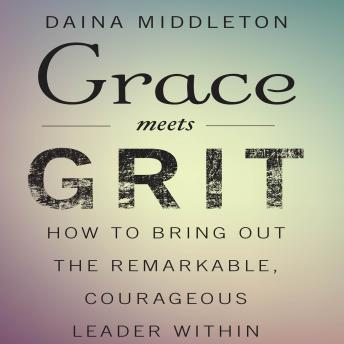 Grace Meets Grit: How to Bring Out the Remarkable, Courageous Leader Within, Daina Middleton