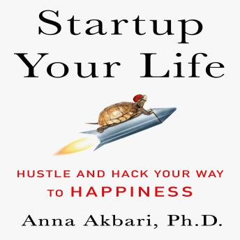 Startup Your Life :Hustle and Hack Your Way to Happiness, Anna Akbari
